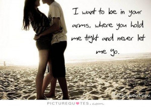 want to be in your arms, where you hold me tight and never let me go ...