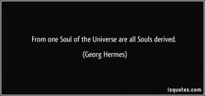 From one Soul of the Universe are all Souls derived. - Georg Hermes