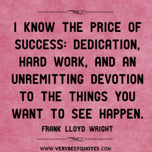 know the price of success: dedication, hard work, and an unremitting ...