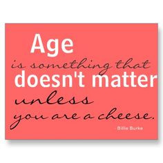 Age doesn't matter .... unless you are a cheese (or wine) .... quote