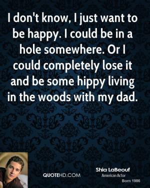 shia-labeouf-actor-quote-i-dont-know-i-just-want-to-be-happy-i-could ...