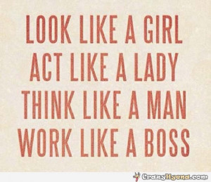girl. Act like a lady. Think like a man. Work like a boss. Quote ...