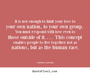 Love quotes - It is not enough to limit your love to your own nation ...