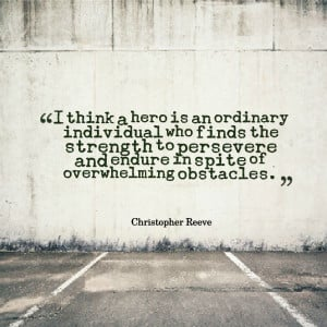 think a hero is an ordinary individual who finds the strength to ...