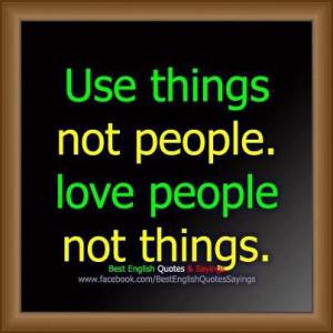 use things not people.love people not things.....