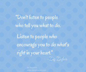 Don't listen to people who tell you what to do. Listen people ...
