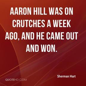 Aaron Hill was on crutches a week ago, and he came out and won.