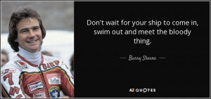 ... ship to come in, swim out and meet the bloody thing. - Barry Sheene