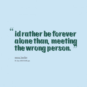 Quotes Picture: id rather be forever alone than, meeting the wrong ...