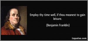 ... thy time well, if thou meanest to gain leisure. - Benjamin Franklin