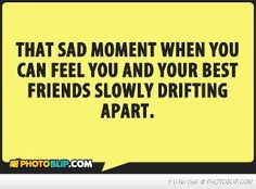 ... you can feel you and your best friends slowly drifting apart.