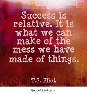 ... quotes - Success is relative. it is what we can make of the mess we