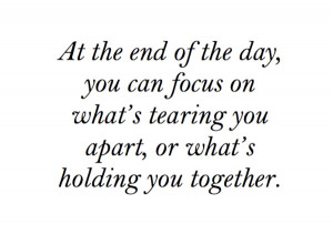 At the end of the day you can focus on whats tearing you apart or ...