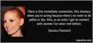 There is this immediate connection, this intimacy when you're acting ...