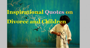 Inspirational Quotes about Divorce and Children