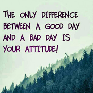 The Difference Between A Good Day and A Bad One Is Your Attitude