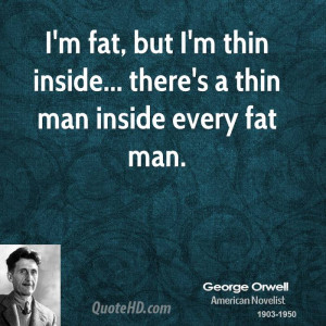 fat, but I'm thin inside... there's a thin man inside every fat ...