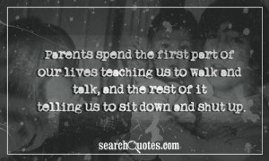 Parents spend the first part of our lives teaching us to walk and talk ...