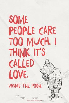 Some people care too much. I think it's called love. - Winnie the Pooh ...