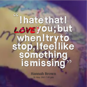 Quotes Picture: i hate that i love you; but when i try to stop, i feel ...
