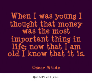 When I was young I thought that money was the most important thing in ...