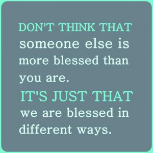 ... It's just that, we are all blessed in different ways. - Author Unknown