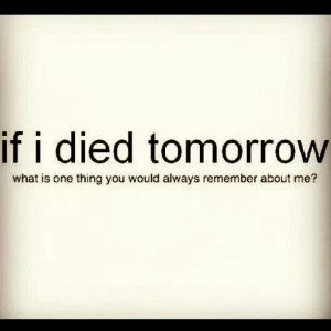 If i died tomorrow . . .