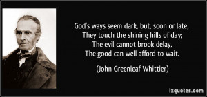 God's ways seem dark, but, soon or late, They touch the shining hills ...