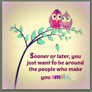 Sooner or later, you just want to be around the people who make you ...