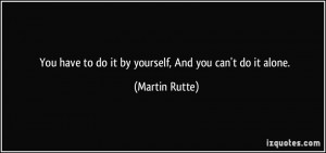 You have to do it by yourself, And you can't do it alone. - Martin ...