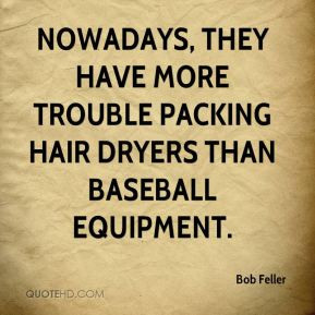Bob Feller - Nowadays, they have more trouble packing hair dryers than ...