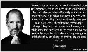 Here's to the crazy ones, the misfits, the rebels, the troublemakers ...