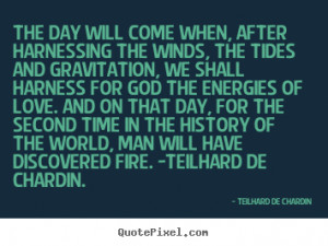 Love quotes - The day will come when, after harnessing the winds, the ...