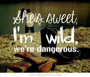 She's sweet. I'm wild. we're dangerous Picture Quote #1