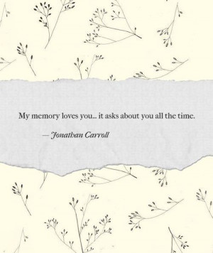... memory loves you it asks about you all the time jonathan carroll quote