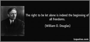 The right to be let alone is indeed the beginning of all freedoms ...