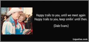 Happy trails to you, until we meet again Happy trails to you, keep ...