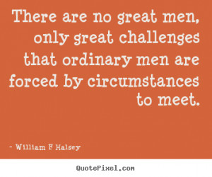 William F Halsey picture quotes - There are no great men, only great ...