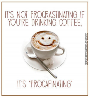 Funny Picture - It's not procrastinating if you're drinking coffee, it ...