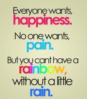 ... One Wants Pain. But You Can't Have A Rainbow, Without A Little Rain
