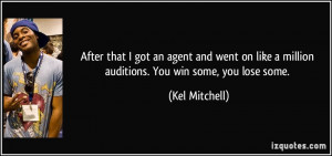 got an agent and went on like a million auditions. You win some, you ...