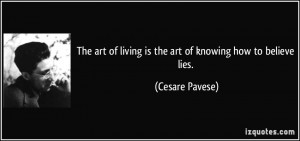 ... of living is the art of knowing how to believe lies. - Cesare Pavese
