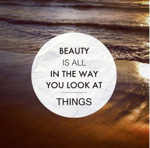 ... .com/beauty-is-all-in-the-way-you-look-at-things-beauty-quotes
