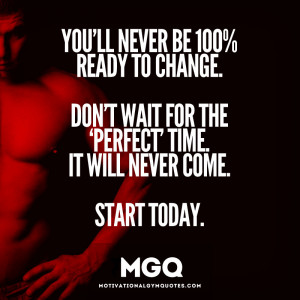 You'll never be 100% ready for change.