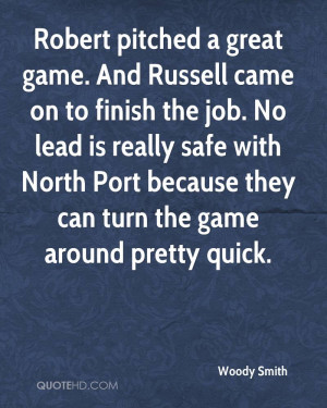 Robert pitched a great game. And Russell came on to finish the job. No ...