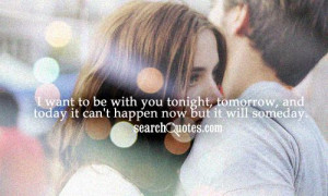 want to be with you tonight, tomorrow, and today it can't happen now ...