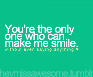 you're the only one who can make me smile without even saying ...