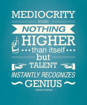 Sherlock Holmes quote. Mediocrity knows nothing higher than itself ...