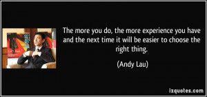 The more you do the more experience you have and the next time it