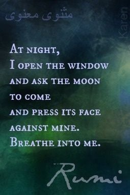 ... moon to come and press its face against mine. Breathe into me. - Rumi